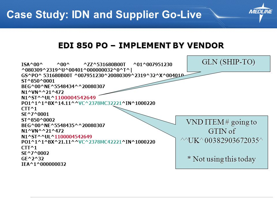 EDI 850 PO – IMPLEMENT BY VENDOR ISA^00^ ^00^ ^ZZ^531680B00T ^01^007951230 ^080309^2319^U^00401^000000032^0^T^| GS^PO^ 531680B00T ^007951230^20080309^2319^32^X^004010 ST^850^0001 BEG^00^NE^5548434^^20080307 N1^VN^^21^472 N1^ST^^UL^ 1100004542649 PO1^1^1^BX^14.11^^VC^2378MC32221^IN^1000220 CTT^1 SE^7^0001 ST^850^0002 BEG^00^NE^5548435^^20080307 N1^VN^^21^472 N1^ST^^UL^1100004542649 PO1^1^1^BX^21.11^^VC^2378MC42221^IN^1000220 CTT^1 SE^7^0002 GE^2^32 IEA^1^000000032 GLN (SHIP-TO) VND ITEM # going to GTIN of ^^UK^ 00382903672035^ * Not using this today Case Study: IDN and Supplier Go-Live