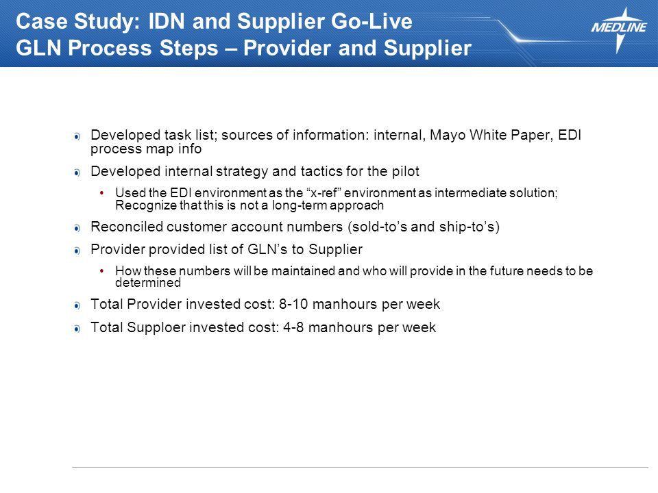 Case Study: IDN and Supplier Go-Live GLN Process Steps – Provider and Supplier Developed task list; sources of information: internal, Mayo White Paper, EDI process map info Developed internal strategy and tactics for the pilot Used the EDI environment as the x-ref environment as intermediate solution; Recognize that this is not a long-term approach Reconciled customer account numbers (sold-to's and ship-to's) Provider provided list of GLN's to Supplier How these numbers will be maintained and who will provide in the future needs to be determined Total Provider invested cost: 8-10 manhours per week Total Supploer invested cost: 4-8 manhours per week