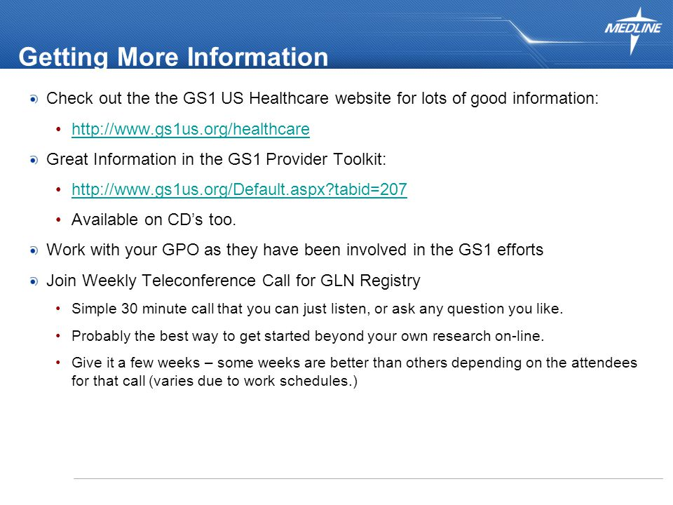 32 Getting More Information Check out the the GS1 US Healthcare website for lots of good information: http://www.gs1us.org/healthcare Great Information in the GS1 Provider Toolkit: http://www.gs1us.org/Default.aspx tabid=207 Available on CD's too.