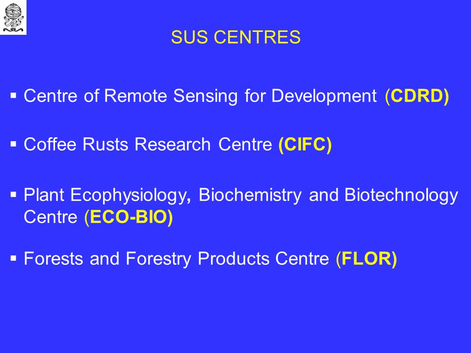 SUS CENTRES  Centre of Remote Sensing for Development (CDRD)  Coffee Rusts Research Centre (CIFC)  Plant Ecophysiology, Biochemistry and Biotechnology Centre (ECO-BIO)  Forests and Forestry Products Centre (FLOR)