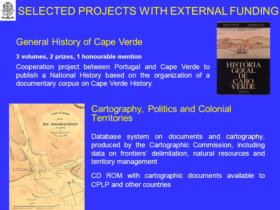 Cartography, Politics and Colonial Territories Database system on documents and cartography, produced by the Cartographic Commission, including data on frontiers' delimitation, natural resources and territory management CD ROM with cartographic documents available to CPLP and other countries General History of Cape Verde 3 volumes, 2 prizes, 1 honourable mention Cooperation project between Portugal and Cape Verde to publish a National History based on the organization of a documentary corpus on Cape Verde History.