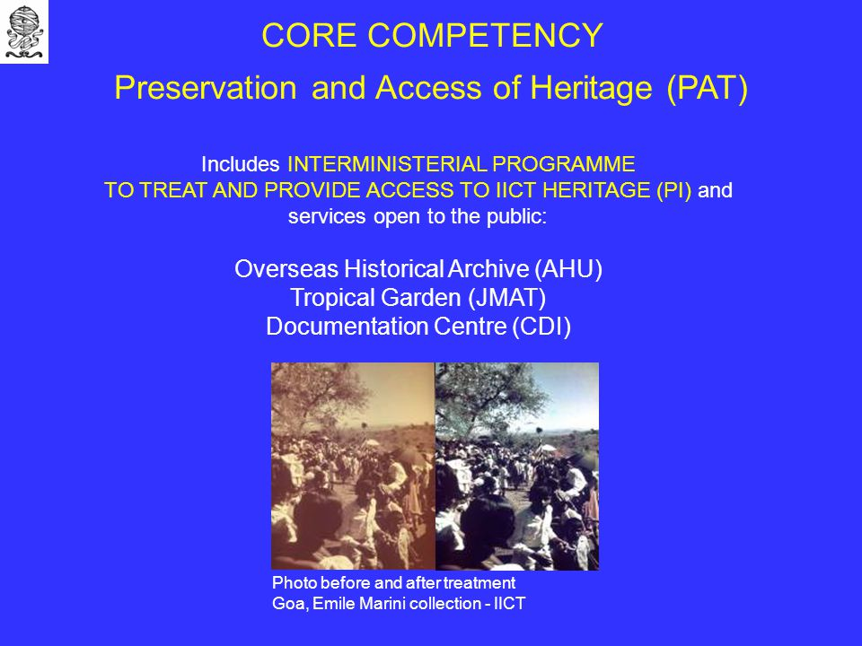 CORE COMPETENCY Preservation and Access of Heritage (PAT) Includes INTERMINISTERIAL PROGRAMME TO TREAT AND PROVIDE ACCESS TO IICT HERITAGE (PI) and services open to the public: Overseas Historical Archive (AHU) Tropical Garden (JMAT) Documentation Centre (CDI) Photo before and after treatment Goa, Emile Marini collection - IICT