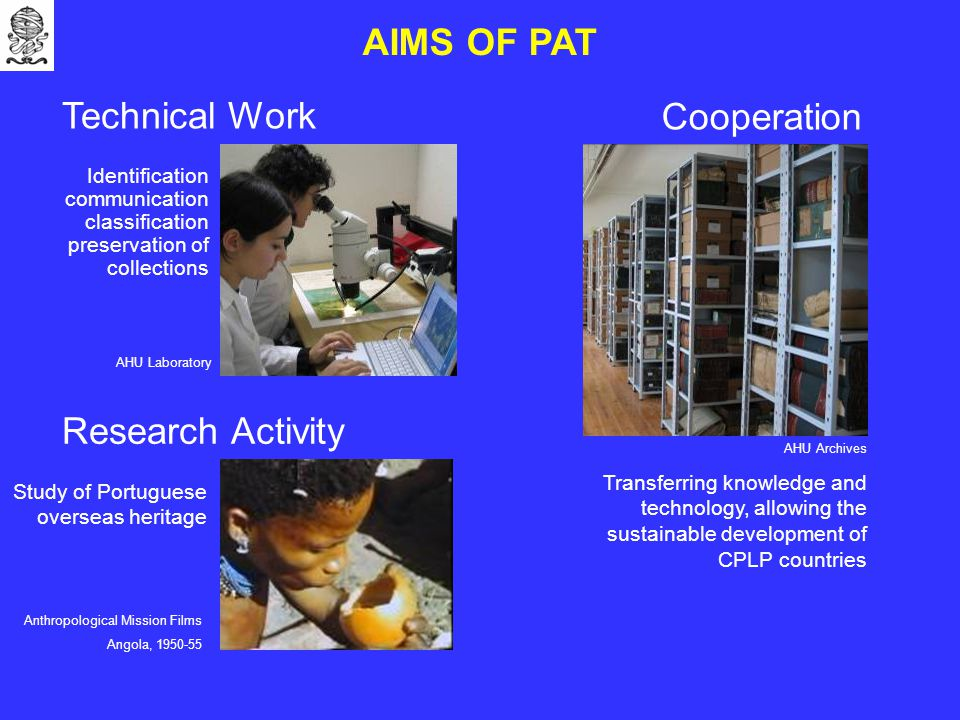 AIMS OF PAT Technical Work Research Activity Cooperation Anthropological Mission Films Angola, 1950-55 AHU Laboratory AHU Archives Study of Portuguese overseas heritage Identification communication classification preservation of collections Transferring knowledge and technology, allowing the sustainable development of CPLP countries