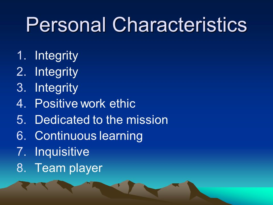 Personal Characteristics 1.Integrity 2.Integrity 3.Integrity 4.Positive work ethic 5.Dedicated to the mission 6.Continuous learning 7.Inquisitive 8.Te