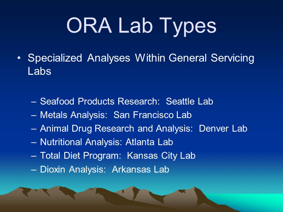 ORA Lab Types Specialized Analyses Within General Servicing Labs –Seafood Products Research: Seattle Lab –Metals Analysis: San Francisco Lab –Animal Drug Research and Analysis: Denver Lab –Nutritional Analysis: Atlanta Lab –Total Diet Program: Kansas City Lab –Dioxin Analysis: Arkansas Lab
