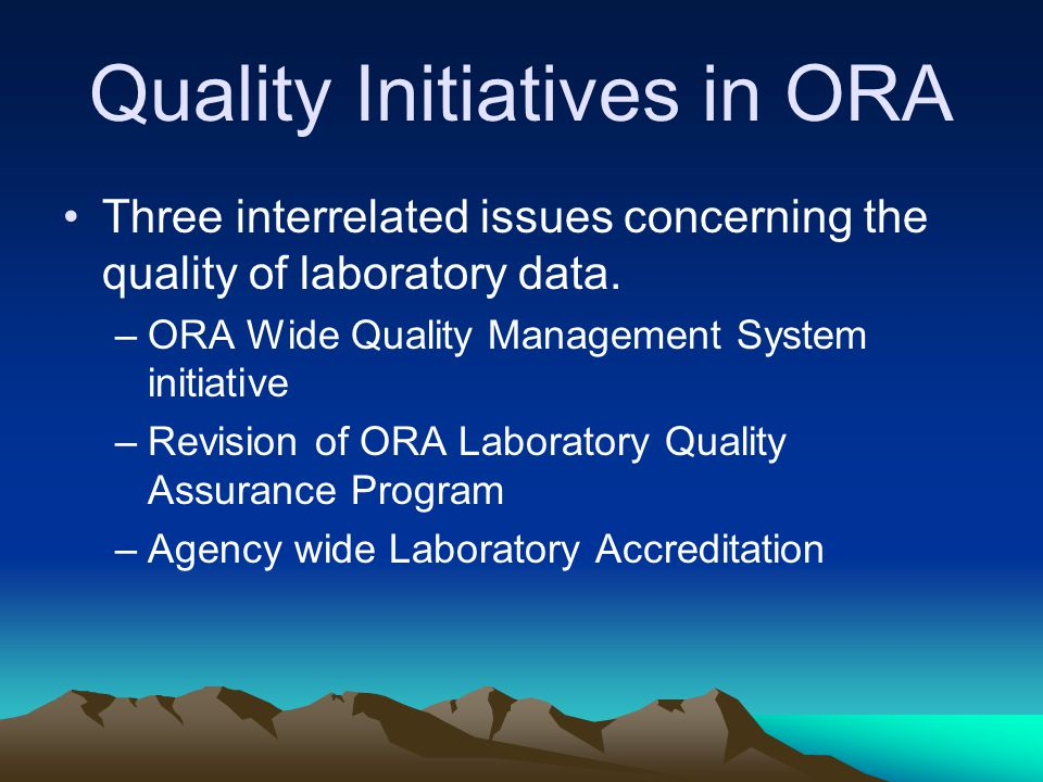 Quality Initiatives in ORA Three interrelated issues concerning the quality of laboratory data. –ORA Wide Quality Management System initiative –Revisi