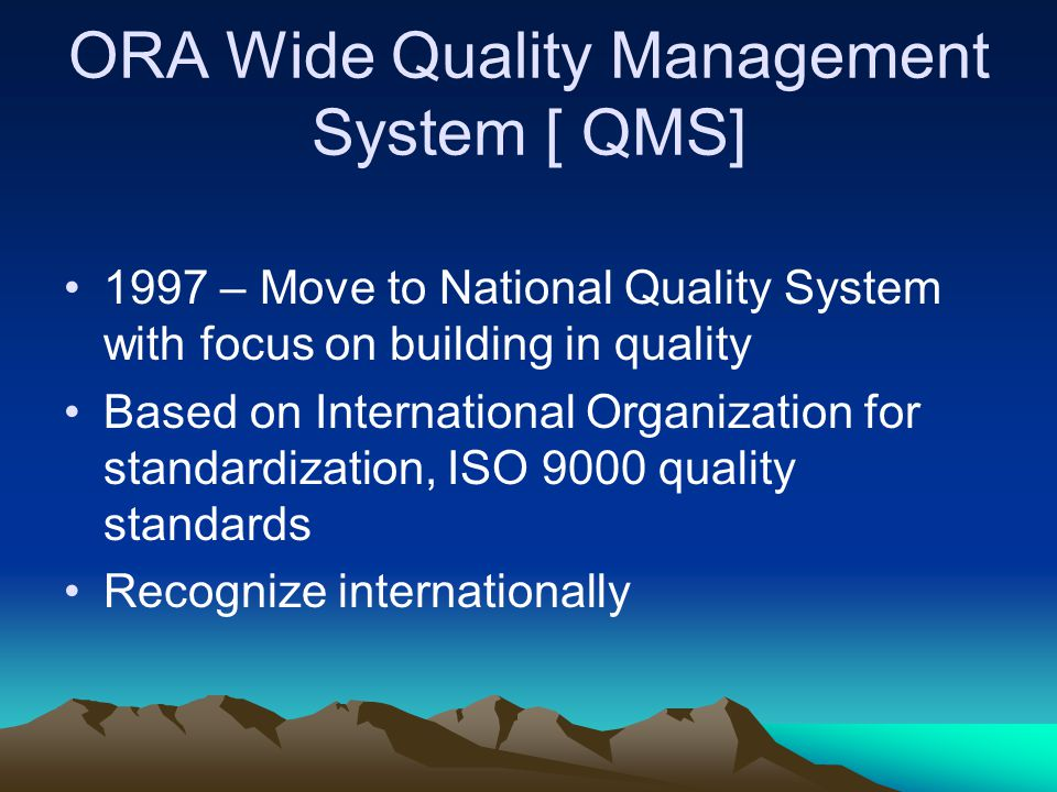 ORA Wide Quality Management System [ QMS] 1997 – Move to National Quality System with focus on building in quality Based on International Organization for standardization, ISO 9000 quality standards Recognize internationally