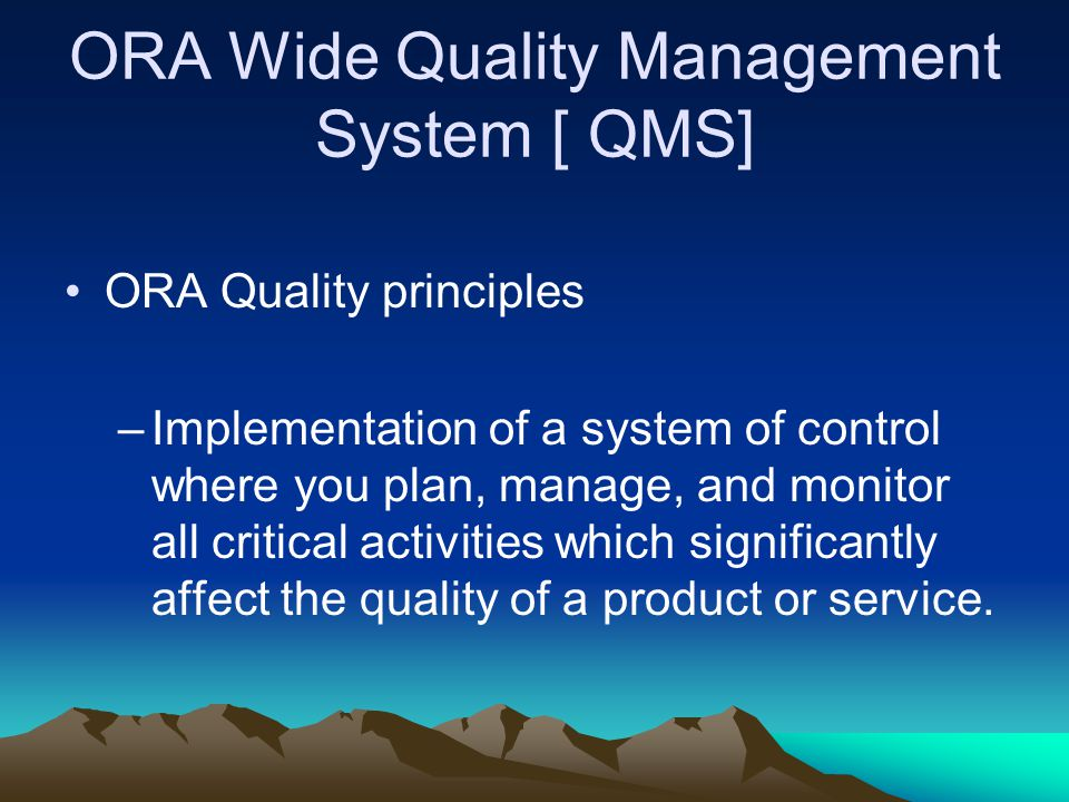 ORA Wide Quality Management System [ QMS] ORA Quality principles –Implementation of a system of control where you plan, manage, and monitor all critic