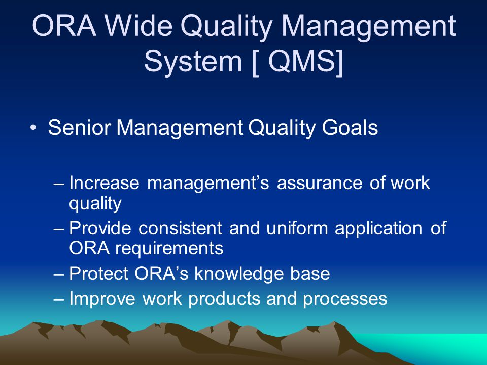 ORA Wide Quality Management System [ QMS] Senior Management Quality Goals –Increase management's assurance of work quality –Provide consistent and uni