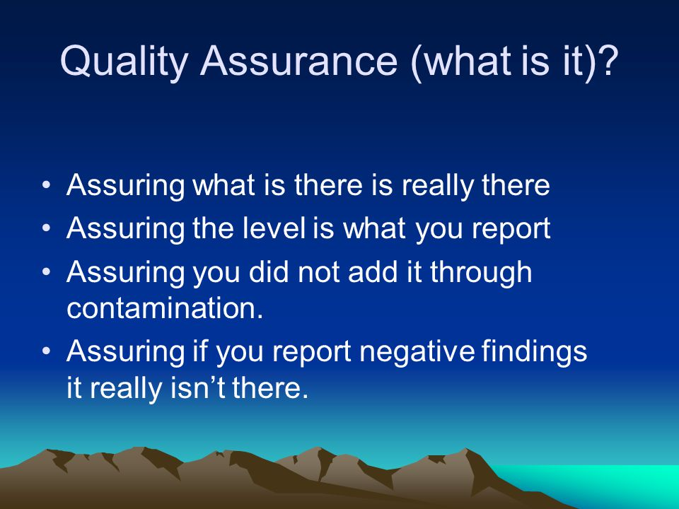Quality Assurance (what is it)? Assuring what is there is really there Assuring the level is what you report Assuring you did not add it through conta