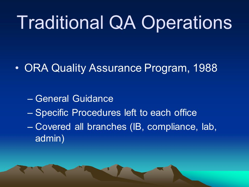 Traditional QA Operations ORA Quality Assurance Program, 1988 –General Guidance –Specific Procedures left to each office –Covered all branches (IB, compliance, lab, admin)