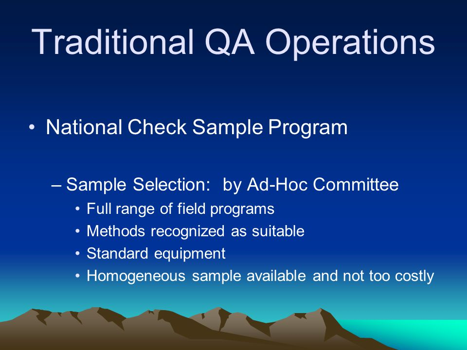 Traditional QA Operations National Check Sample Program –Sample Selection: by Ad-Hoc Committee Full range of field programs Methods recognized as suitable Standard equipment Homogeneous sample available and not too costly