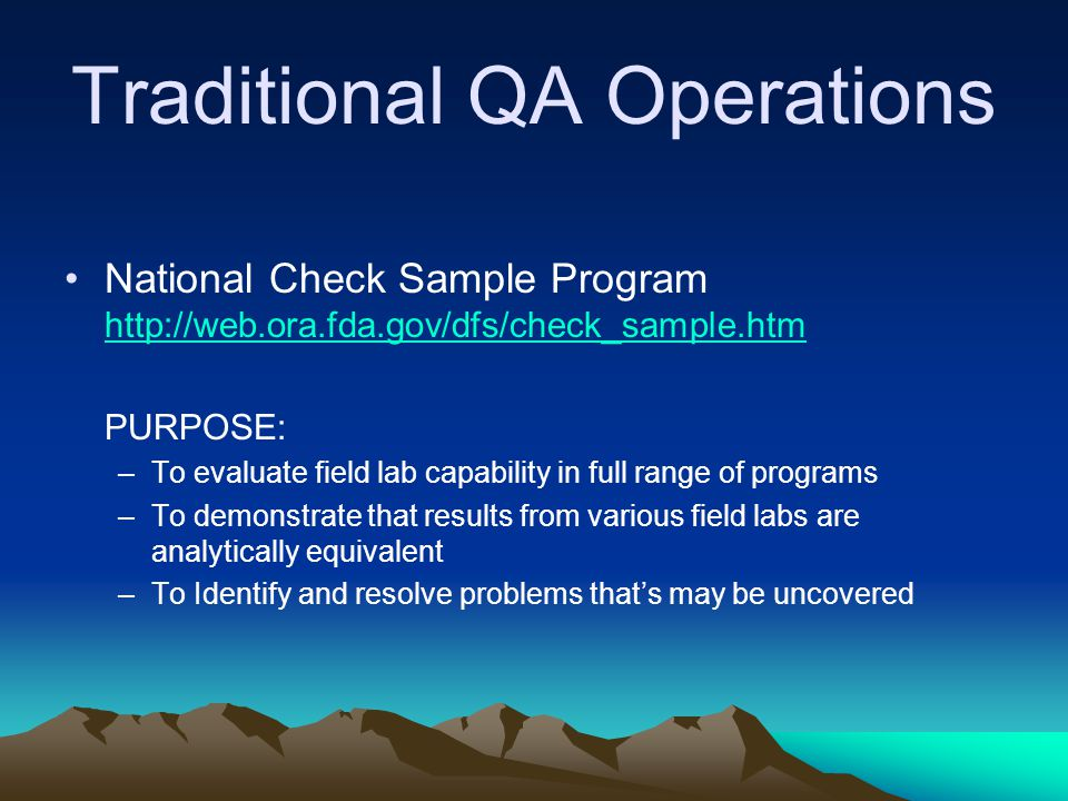 Traditional QA Operations National Check Sample Program http://web.ora.fda.gov/dfs/check_sample.htm http://web.ora.fda.gov/dfs/check_sample.htm PURPOSE: –To evaluate field lab capability in full range of programs –To demonstrate that results from various field labs are analytically equivalent –To Identify and resolve problems that's may be uncovered