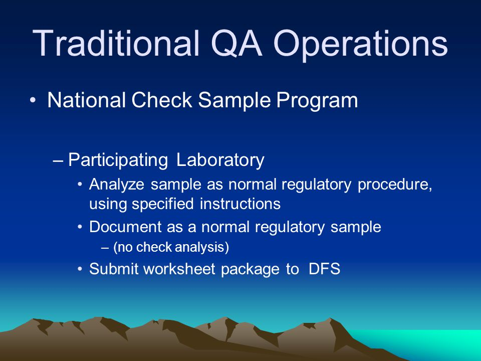 Traditional QA Operations National Check Sample Program –Participating Laboratory Analyze sample as normal regulatory procedure, using specified instructions Document as a normal regulatory sample –(no check analysis) Submit worksheet package to DFS
