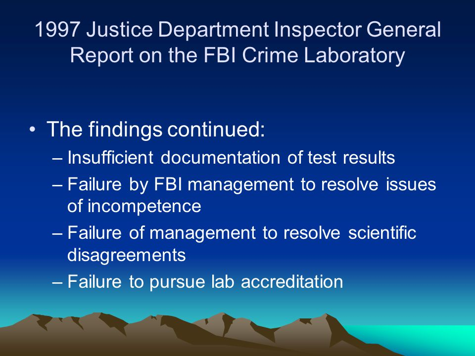 1997 Justice Department Inspector General Report on the FBI Crime Laboratory The findings continued: –Insufficient documentation of test results –Failure by FBI management to resolve issues of incompetence –Failure of management to resolve scientific disagreements –Failure to pursue lab accreditation