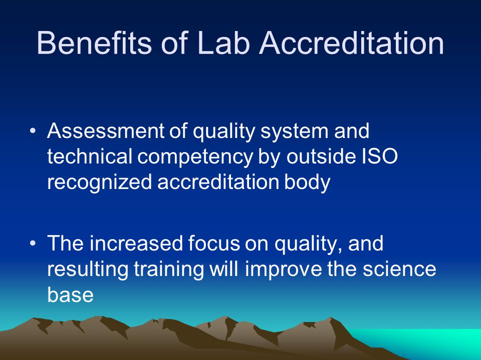 Benefits of Lab Accreditation Assessment of quality system and technical competency by outside ISO recognized accreditation body The increased focus o