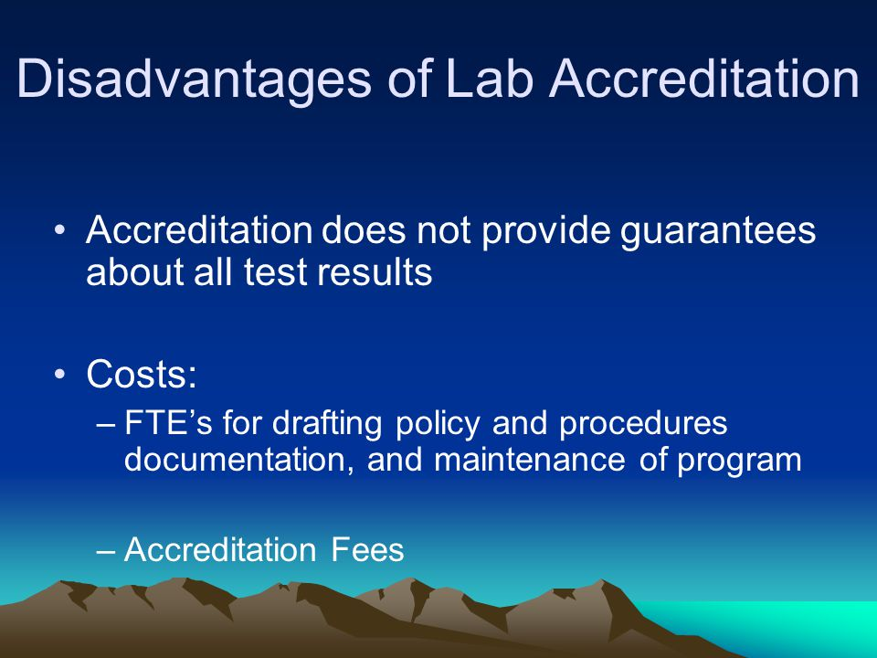 Disadvantages of Lab Accreditation Accreditation does not provide guarantees about all test results Costs: –FTE's for drafting policy and procedures documentation, and maintenance of program –Accreditation Fees