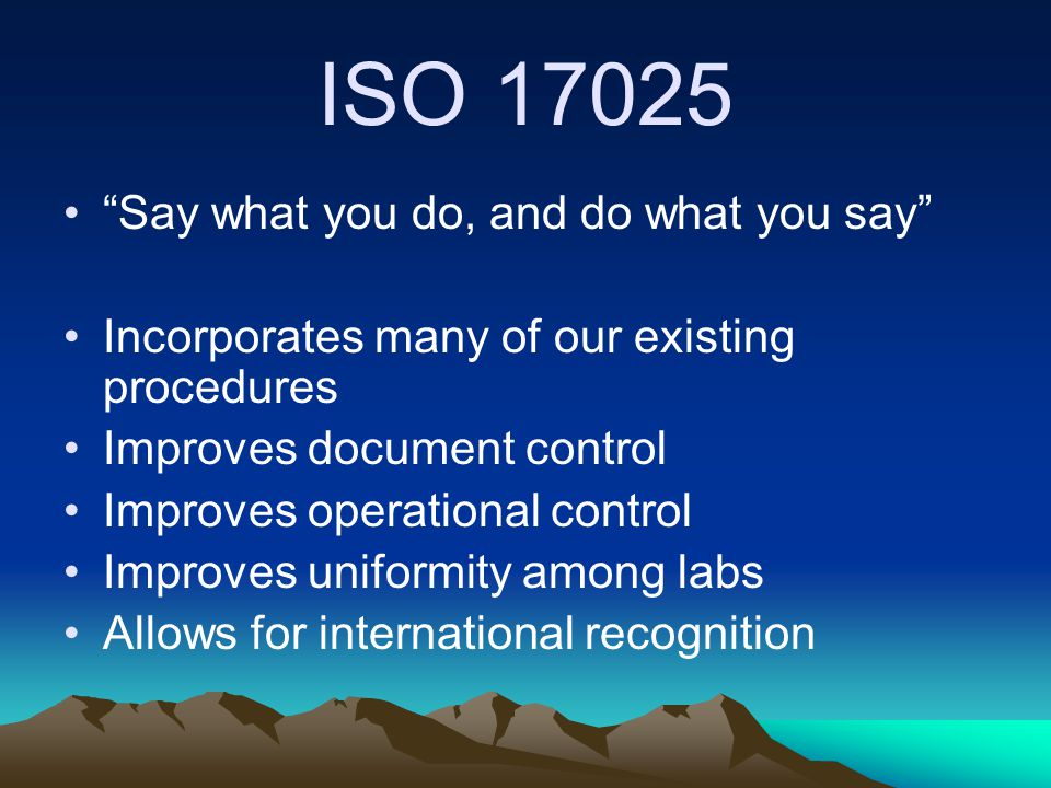"ISO 17025 ""Say what you do, and do what you say"" Incorporates many of our existing procedures Improves document control Improves operational control I"