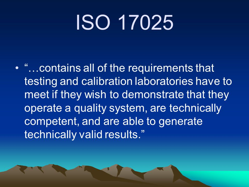 ISO 17025 …contains all of the requirements that testing and calibration laboratories have to meet if they wish to demonstrate that they operate a quality system, are technically competent, and are able to generate technically valid results.