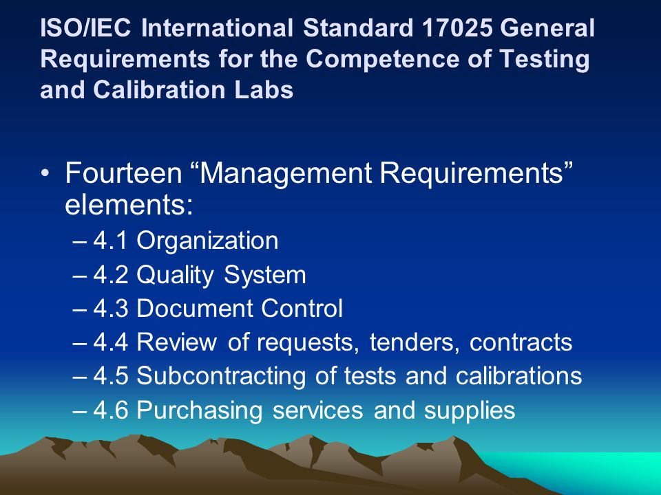 ISO/IEC International Standard 17025 General Requirements for the Competence of Testing and Calibration Labs Fourteen Management Requirements elements: –4.1 Organization –4.2 Quality System –4.3 Document Control –4.4 Review of requests, tenders, contracts –4.5 Subcontracting of tests and calibrations –4.6 Purchasing services and supplies