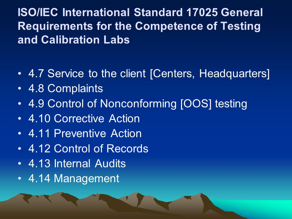 ISO/IEC International Standard 17025 General Requirements for the Competence of Testing and Calibration Labs 4.7 Service to the client [Centers, Headquarters] 4.8 Complaints 4.9 Control of Nonconforming [OOS] testing 4.10 Corrective Action 4.11 Preventive Action 4.12 Control of Records 4.13 Internal Audits 4.14 Management