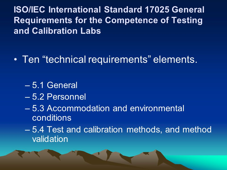 ISO/IEC International Standard 17025 General Requirements for the Competence of Testing and Calibration Labs Ten technical requirements elements.