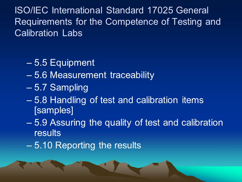 ISO/IEC International Standard 17025 General Requirements for the Competence of Testing and Calibration Labs –5.5 Equipment –5.6 Measurement traceability –5.7 Sampling –5.8 Handling of test and calibration items [samples] –5.9 Assuring the quality of test and calibration results –5.10 Reporting the results