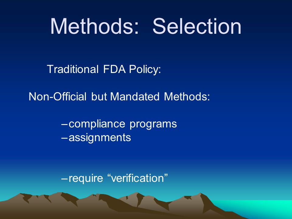 "Methods: Selection Traditional FDA Policy: Non-Official but Mandated Methods: –compliance programs –assignments –require ""verification"""