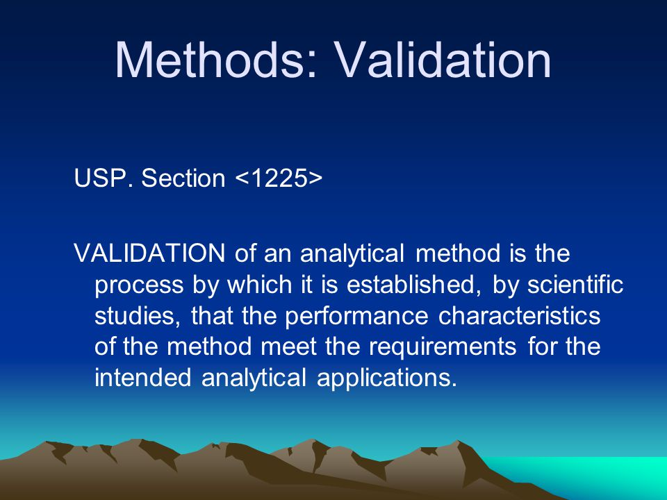 Methods: Validation USP. Section VALIDATION of an analytical method is the process by which it is established, by scientific studies, that the perform