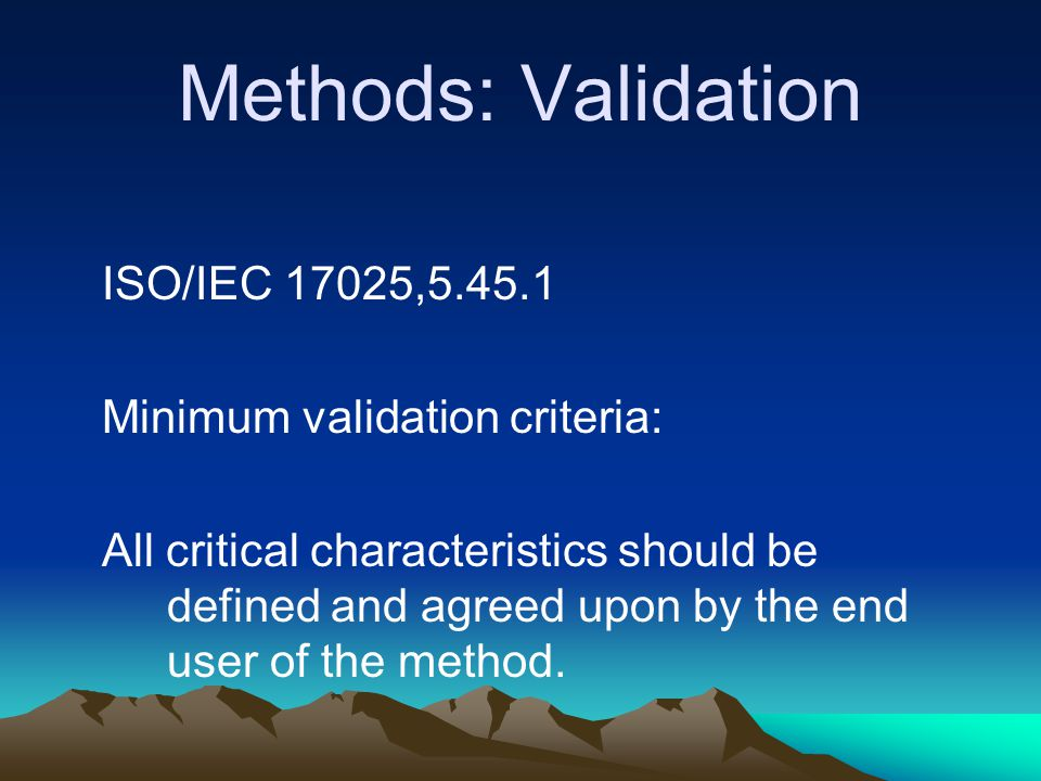 Methods: Validation ISO/IEC 17025,5.45.1 Minimum validation criteria: All critical characteristics should be defined and agreed upon by the end user o