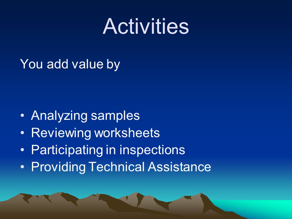 Activities You add value by Analyzing samples Reviewing worksheets Participating in inspections Providing Technical Assistance