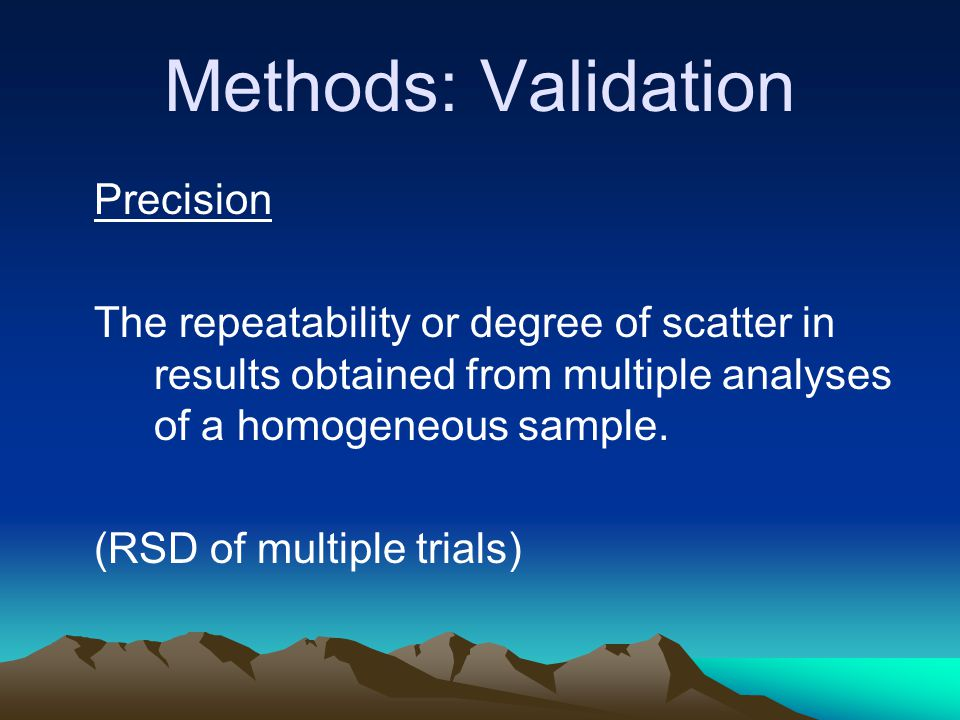Methods: Validation Precision The repeatability or degree of scatter in results obtained from multiple analyses of a homogeneous sample.