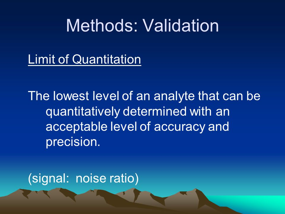 Methods: Validation Limit of Quantitation The lowest level of an analyte that can be quantitatively determined with an acceptable level of accuracy and precision.