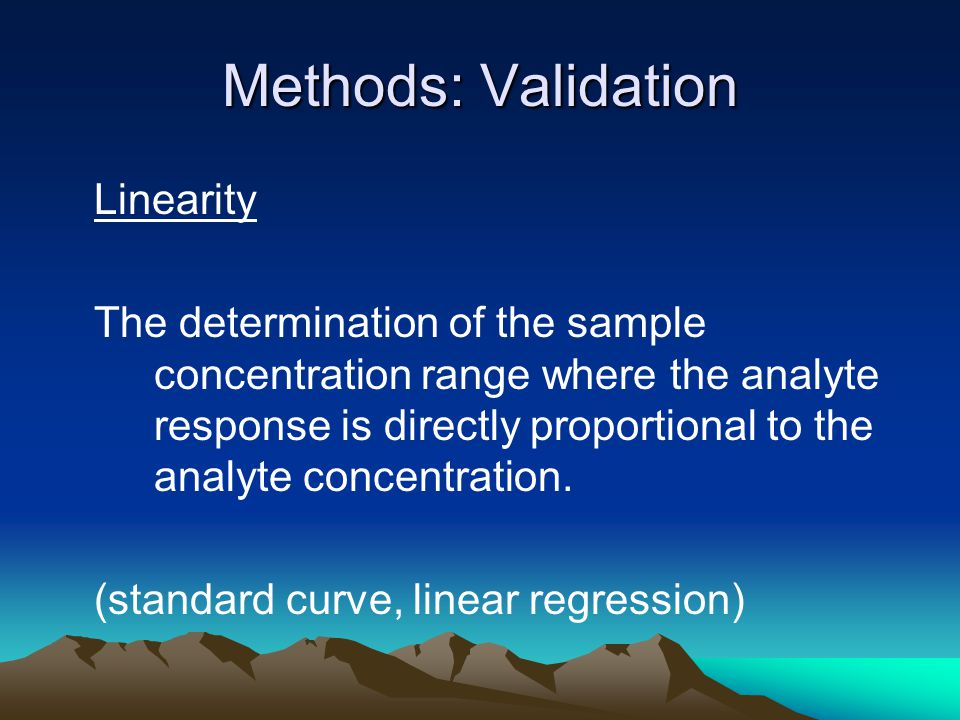 Methods: Validation Linearity The determination of the sample concentration range where the analyte response is directly proportional to the analyte concentration.