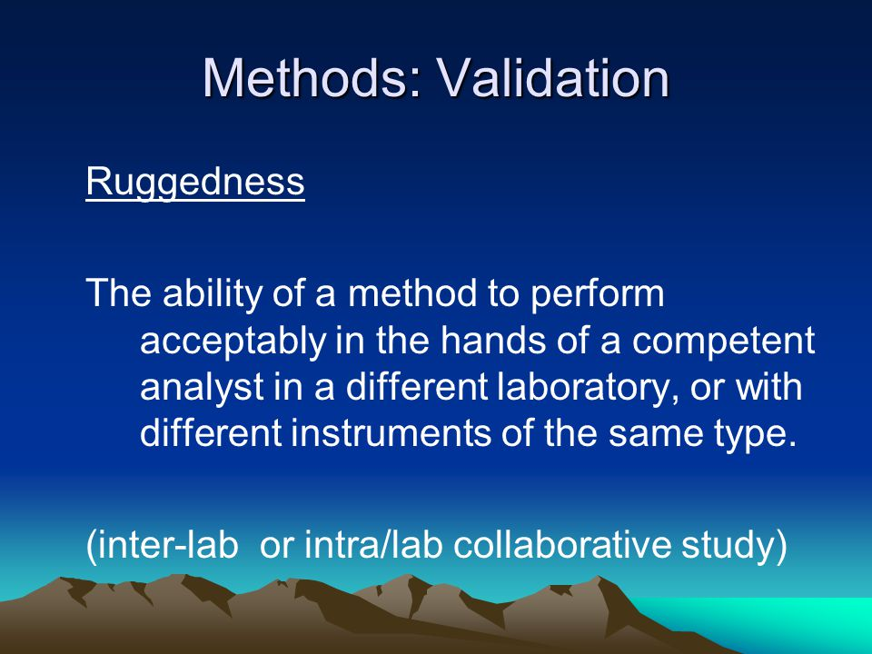 Methods: Validation Ruggedness The ability of a method to perform acceptably in the hands of a competent analyst in a different laboratory, or with different instruments of the same type.
