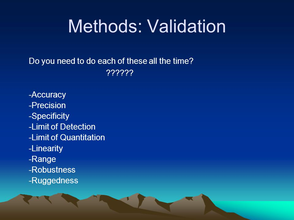 Methods: Validation Do you need to do each of these all the time? ?????? -Accuracy -Precision -Specificity -Limit of Detection -Limit of Quantitation