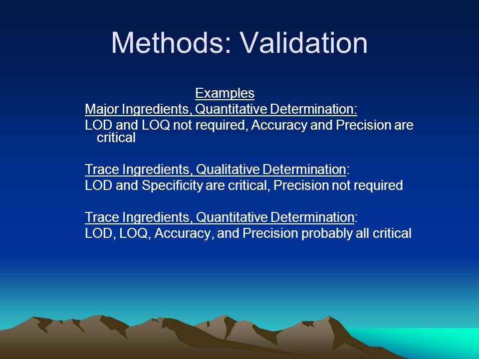 Methods: Validation Examples Major Ingredients, Quantitative Determination: LOD and LOQ not required, Accuracy and Precision are critical Trace Ingredients, Qualitative Determination: LOD and Specificity are critical, Precision not required Trace Ingredients, Quantitative Determination: LOD, LOQ, Accuracy, and Precision probably all critical