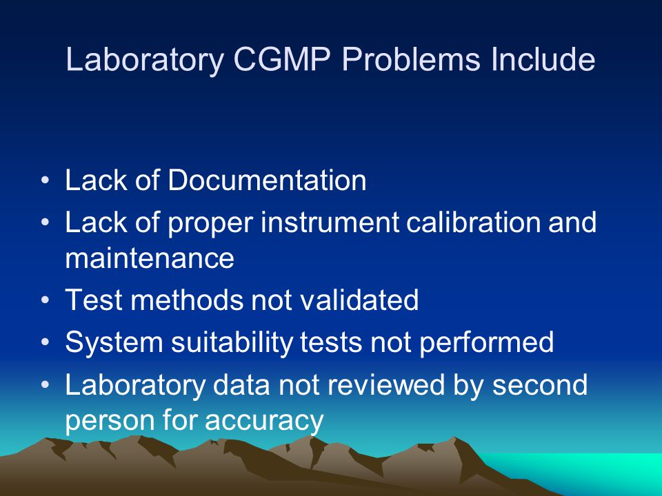 Laboratory CGMP Problems Include Lack of Documentation Lack of proper instrument calibration and maintenance Test methods not validated System suitability tests not performed Laboratory data not reviewed by second person for accuracy