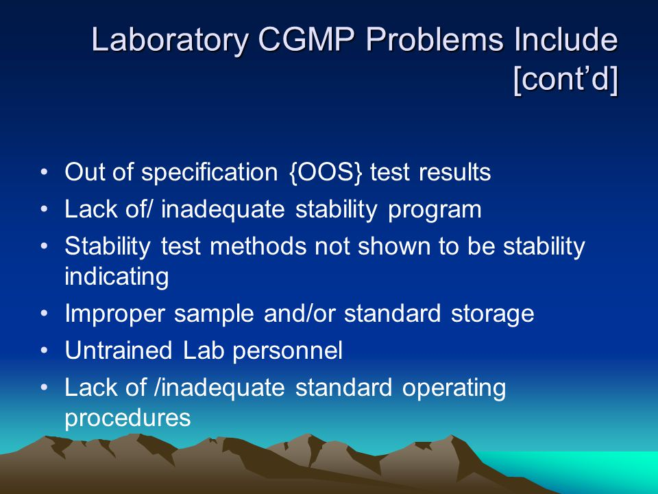 Laboratory CGMP Problems Include [cont'd] Out of specification {OOS} test results Lack of/ inadequate stability program Stability test methods not sho