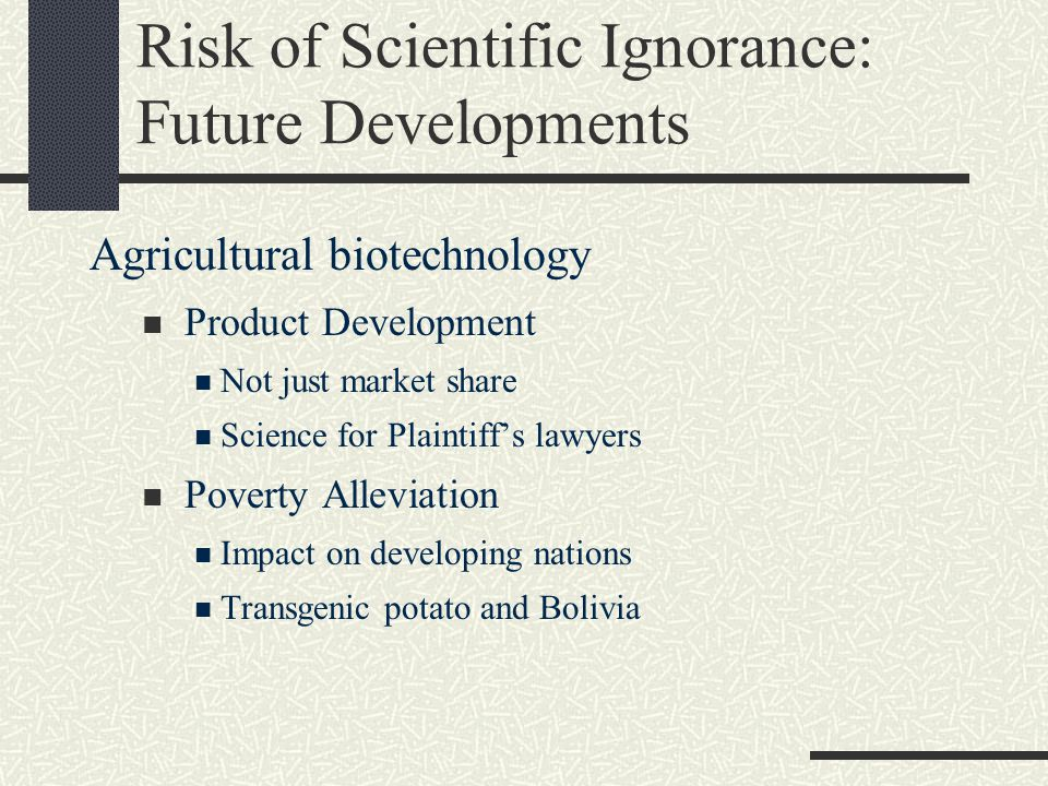 Risk of Scientific Ignorance: Future Developments Agricultural biotechnology Product Development Not just market share Science for Plaintiff's lawyers Poverty Alleviation Impact on developing nations Transgenic potato and Bolivia