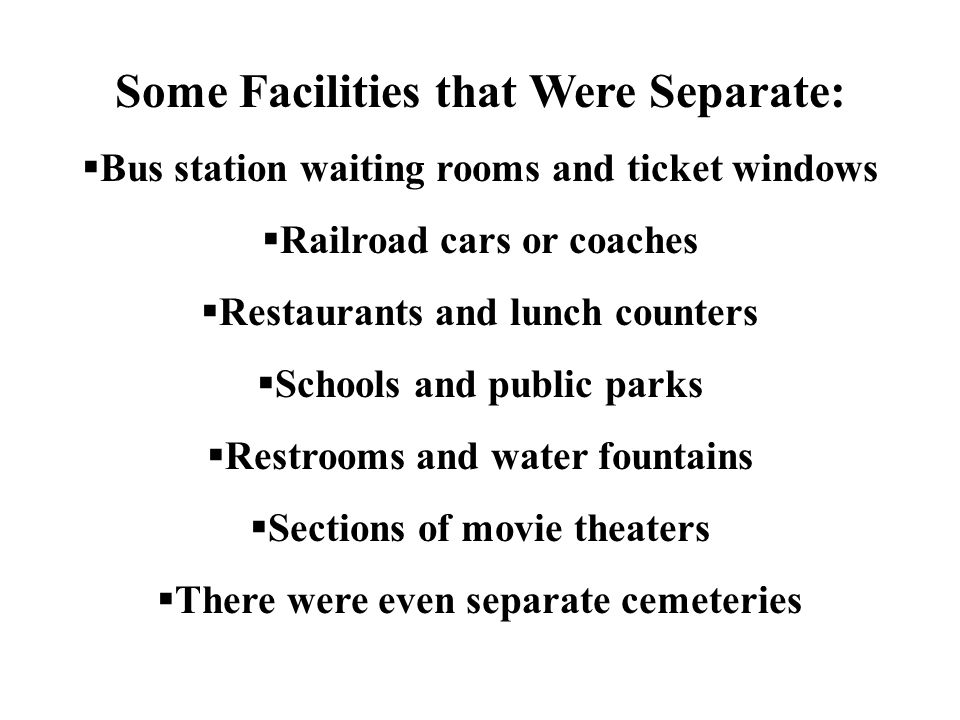 Some Facilities that Were Separate:  Bus station waiting rooms and ticket windows  Railroad cars or coaches  Restaurants and lunch counters  Schools and public parks  Restrooms and water fountains  Sections of movie theaters  There were even separate cemeteries