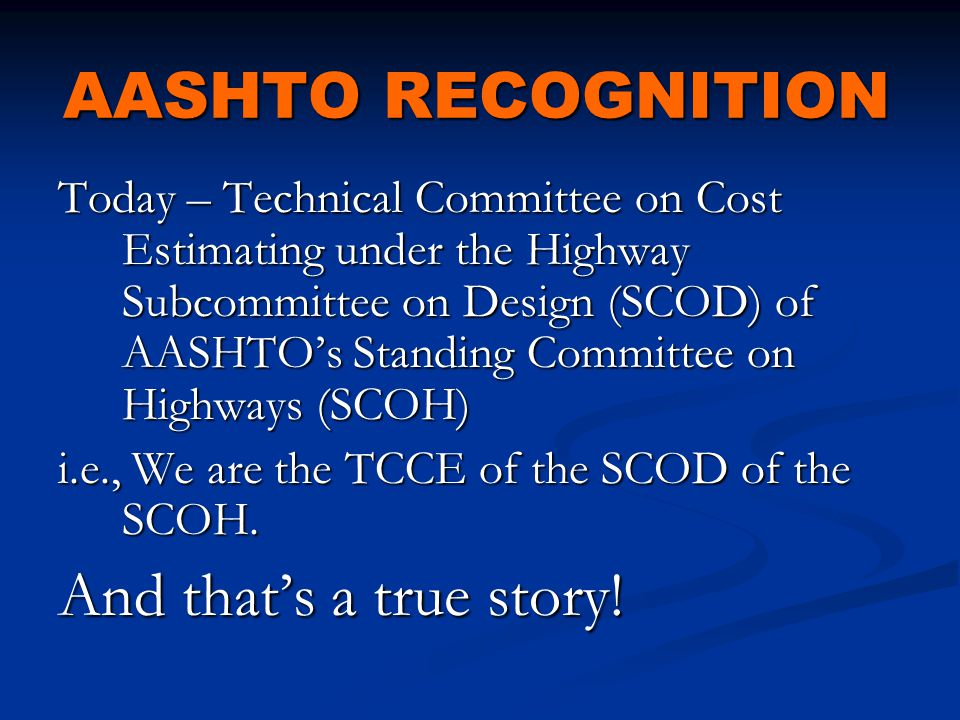 AASHTO RECOGNITION Today – Technical Committee on Cost Estimating under the Highway Subcommittee on Design (SCOD) of AASHTO's Standing Committee on Highways (SCOH) i.e., We are the TCCE of the SCOD of the SCOH.