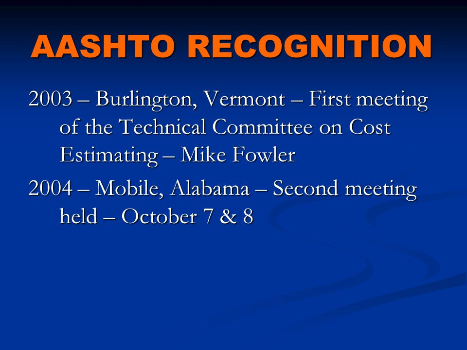 AASHTO RECOGNITION 2003 – Burlington, Vermont – First meeting of the Technical Committee on Cost Estimating – Mike Fowler 2004 – Mobile, Alabama – Second meeting held – October 7 & 8