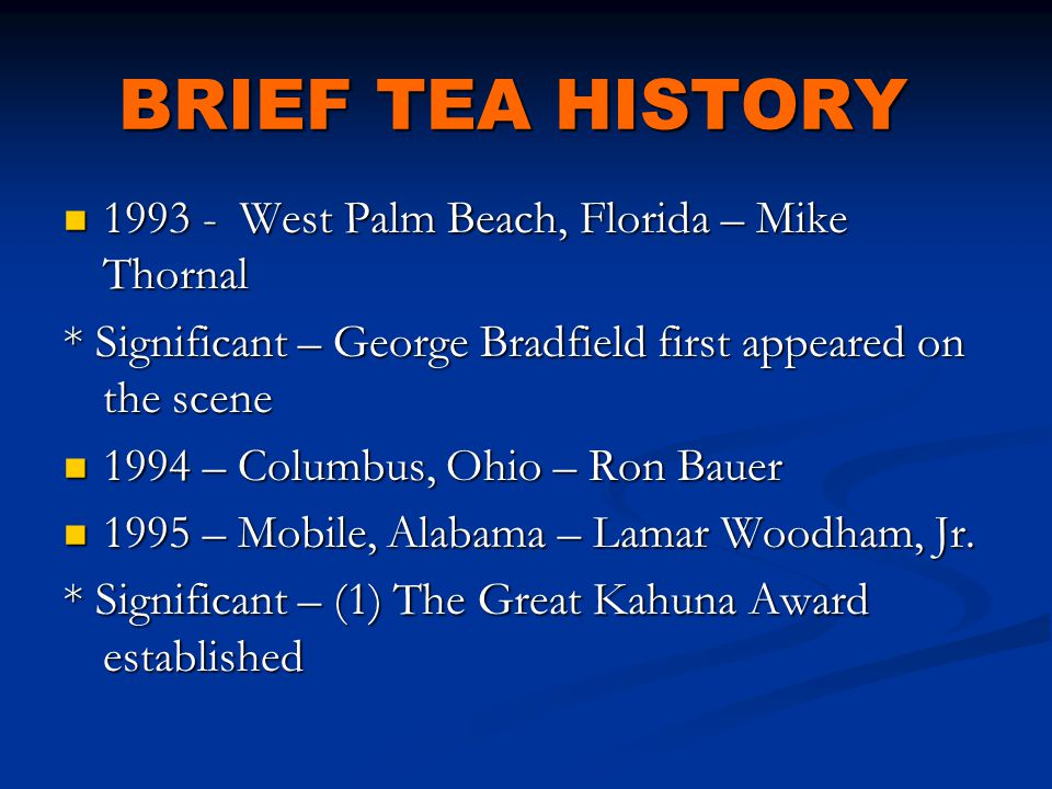 BRIEF TEA HISTORY 1993 - West Palm Beach, Florida – Mike Thornal 1993 - West Palm Beach, Florida – Mike Thornal * Significant – George Bradfield first appeared on the scene 1994 – Columbus, Ohio – Ron Bauer 1994 – Columbus, Ohio – Ron Bauer 1995 – Mobile, Alabama – Lamar Woodham, Jr.