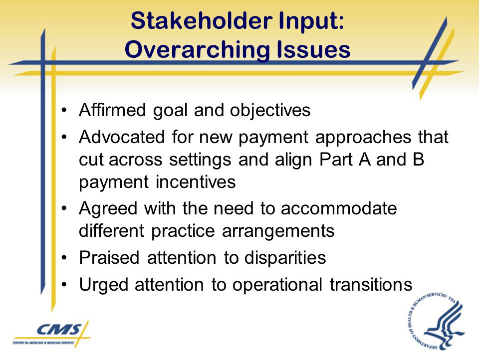 Stakeholder Input: Overarching Issues Affirmed goal and objectives Advocated for new payment approaches that cut across settings and align Part A and
