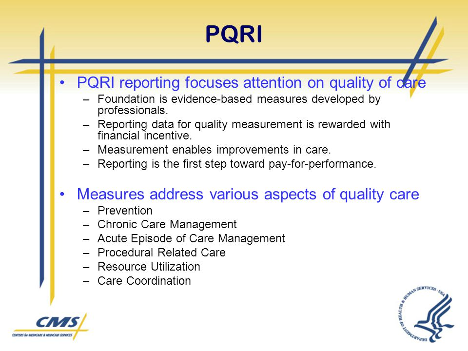 PQRI PQRI reporting focuses attention on quality of care –Foundation is evidence-based measures developed by professionals. –Reporting data for qualit
