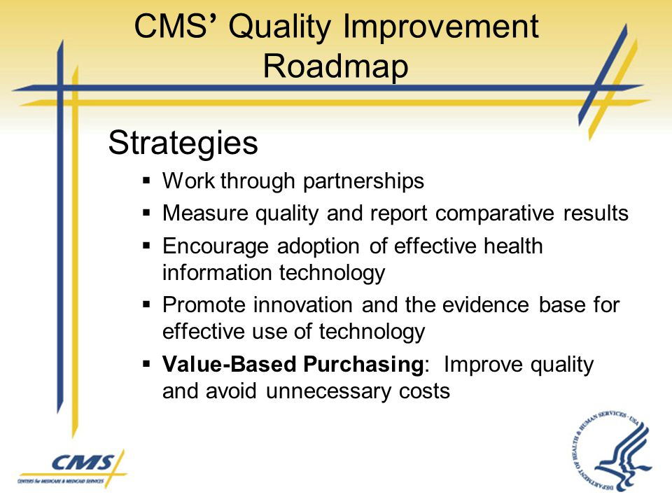 CMS ' Quality Improvement Roadmap Strategies  Work through partnerships  Measure quality and report comparative results  Encourage adoption of effe