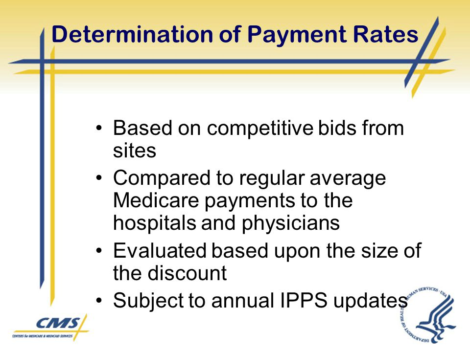 Determination of Payment Rates Based on competitive bids from sites Compared to regular average Medicare payments to the hospitals and physicians Eval