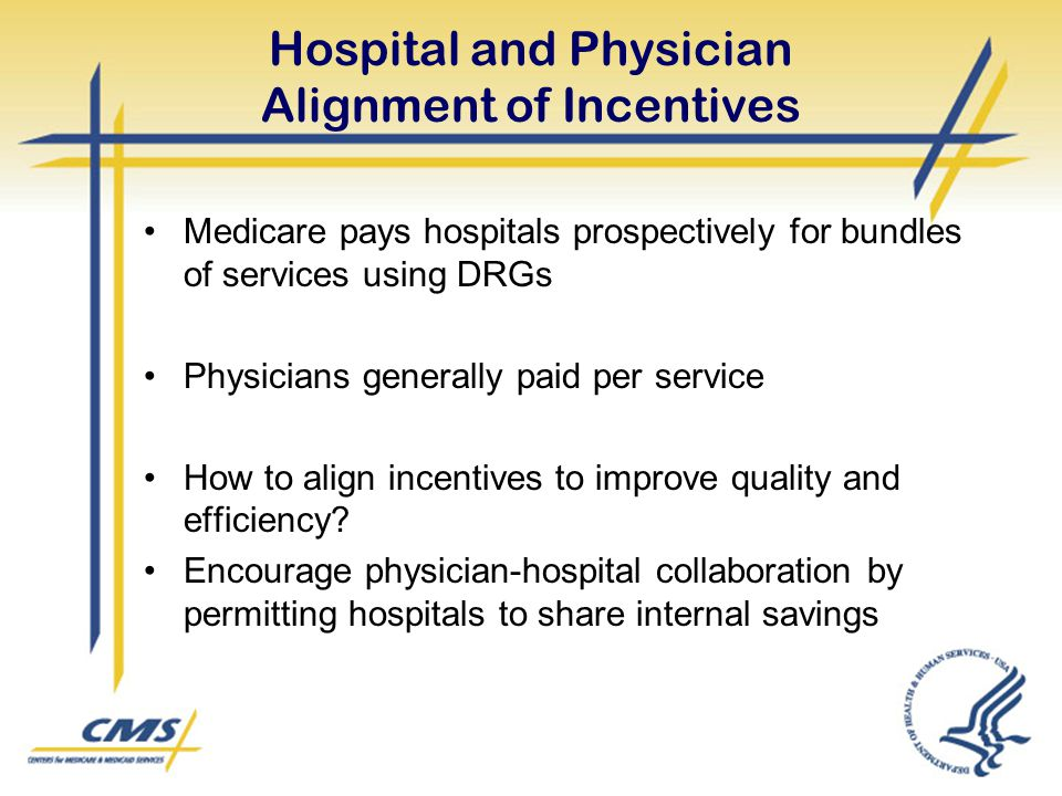Hospital and Physician Alignment of Incentives Medicare pays hospitals prospectively for bundles of services using DRGs Physicians generally paid per
