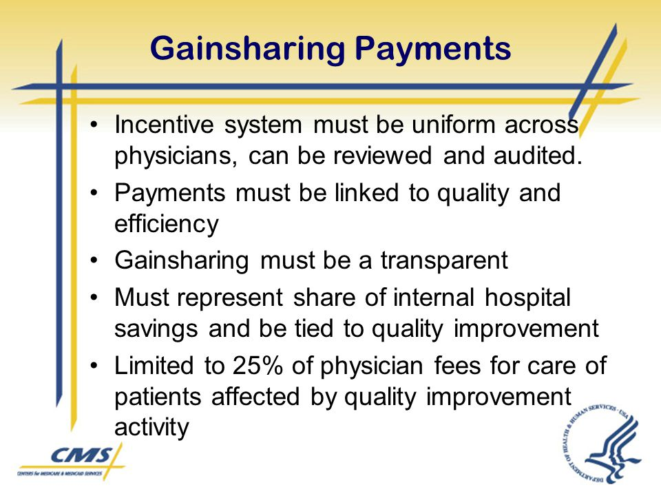Gainsharing Payments Incentive system must be uniform across physicians, can be reviewed and audited. Payments must be linked to quality and efficienc